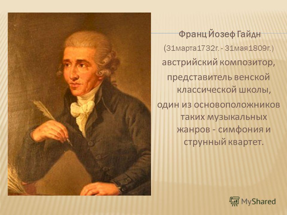 Франц Йозеф Гайдн ( 31марта1732г. - 31мая1809г.) австрийский композитор, представитель венской классической школы, один из основоположников таких музыкальных жанров - симфония и струнный квартет.