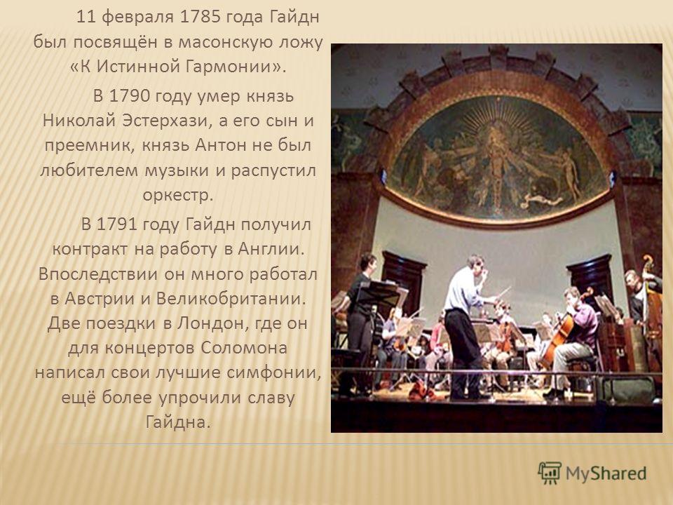 11 февраля 1785 года Гайдн был посвящён в масонскую ложу «К Истинной Гармонии». В 1790 году умер князь Николай Эстерхази, а его сын и преемник, князь Антон не был любителем музыки и распустил оркестр. В 1791 году Гайдн получил контракт на работу в Ан