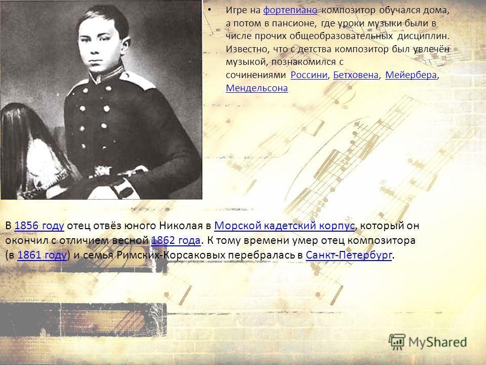 В 1856 году отец отвёз юного Николая в Морской кадетский корпус, который он окончил с отличием весной 1862 года. К тому времени умер отец композитора (в 1861 году) и семья Римских-Корсаковых перебралась в Санкт-Петербург.1856 годуМорской кадетский ко
