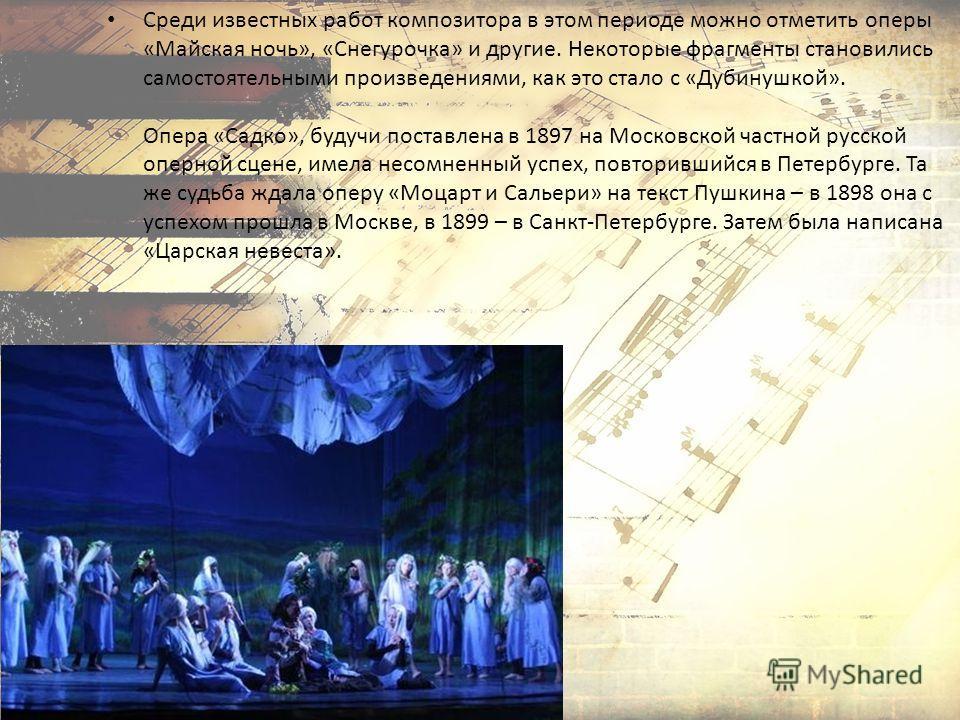 Среди известных работ композитора в этом периоде можно отметить оперы «Майская ночь», «Снегурочка» и другие. Некоторые фрагменты становились самостоятельными произведениями, как это стало с «Дубинушкой». Опера «Садко», будучи поставлена в 1897 на Мос