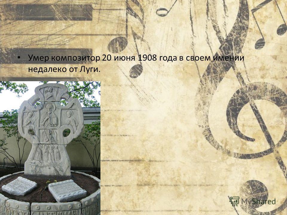 Умер композитор 20 июня 1908 года в своем имении недалеко от Луги.