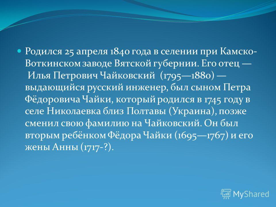 Родился 25 апреля 1840 года в селении при Камско- Воткинском заводе Вятской губернии. Его отец Илья Петрович Чайковский (17951880) выдающийся русский инженер, был сыном Петра Фёдоровича Чайки, который родился в 1745 году в селе Николаевка близ Полтав