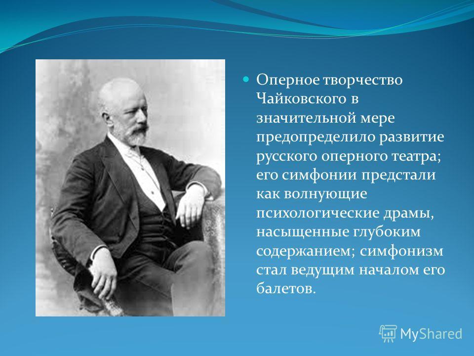 Оперное творчество Чайковского в значительной мере предопределило развитие русского оперного театра; его симфонии предстали как волнующие психологические драмы, насыщенные глубоким содержанием; симфонизм стал ведущим началом его балетов.