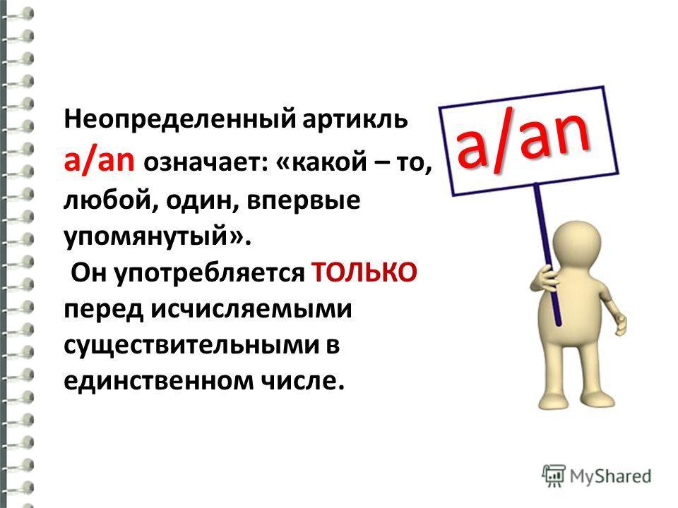 Неопределенный артикль a/an означает: «какой – то, любой, один, впервые упомянутый». Он употребляется ТОЛЬКО перед исчисляемыми существительными в единственном числе. a/an