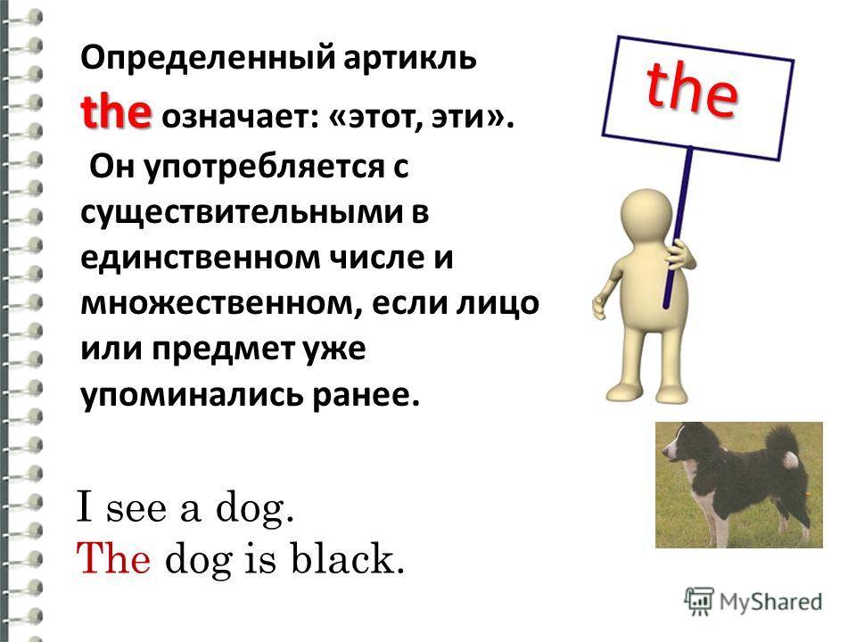 the the Определенный артикль the означает: «этот, эти». Он употребляется с существительными в единственном числе и множественном, если лицо или предмет yже упоминались ранее. I see a dog. The dog is black.