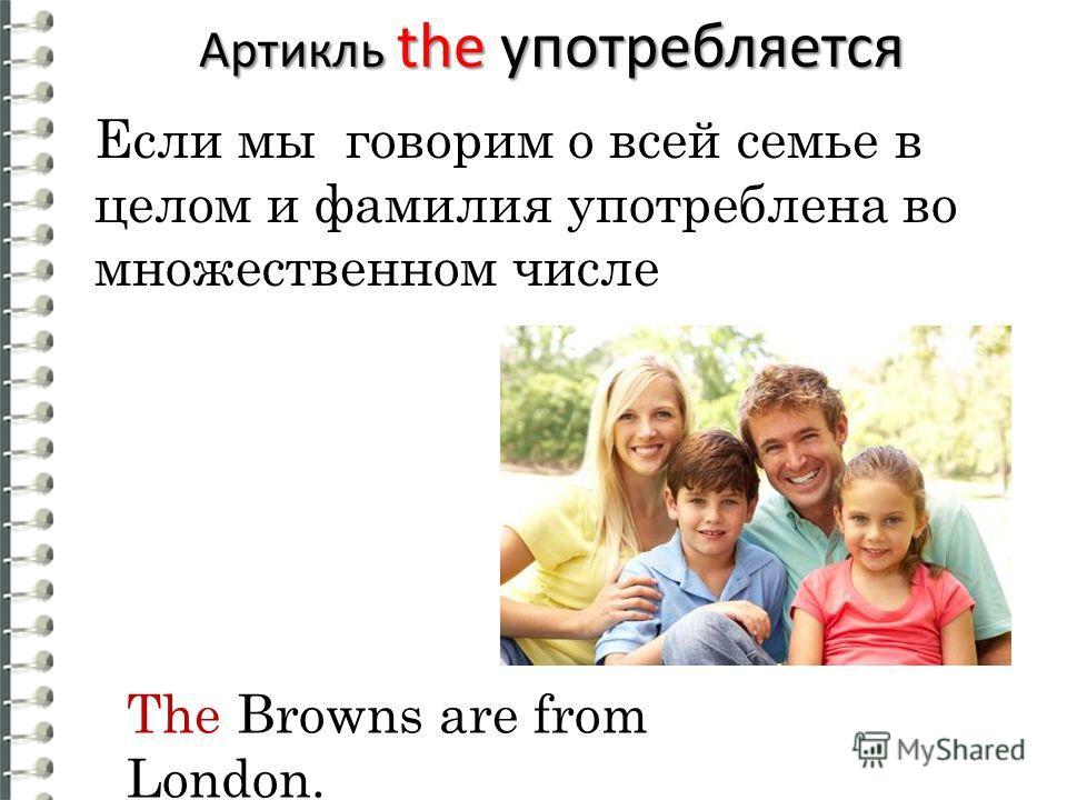 Если мы говорим о всей семье в целом и фамилия употреблена во множественном числе The Browns are from London. Артикль the употребляется