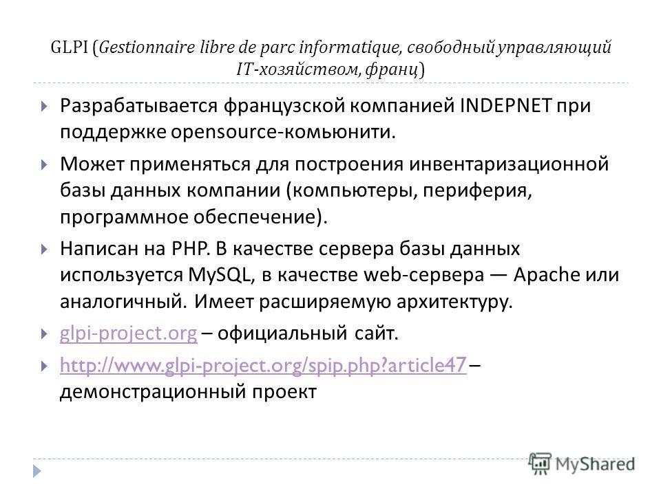 GLPI ( Gestionnaire libre de parc informatique, свободный управляющий IT- хозяйством, франц ) Разрабатывается французской компанией INDEPNET при поддержке opensource- комьюнити. Может применяться для построения инвентаризационной базы данных компании