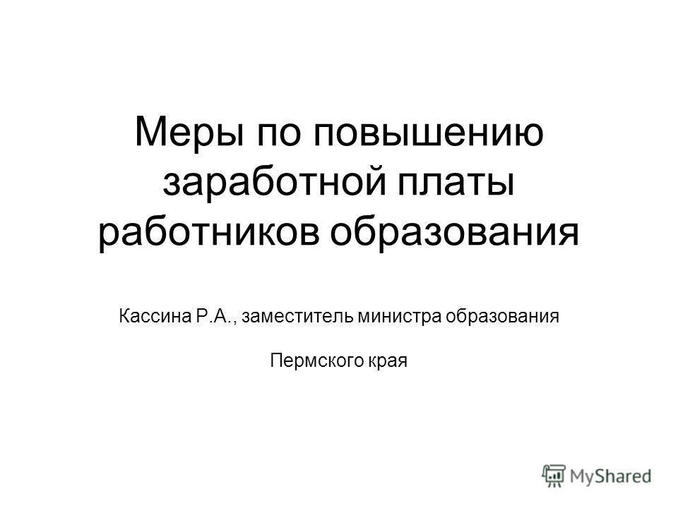 Меры по повышению заработной платы работников образования Кассина Р.А., заместитель министра образования Пермского края