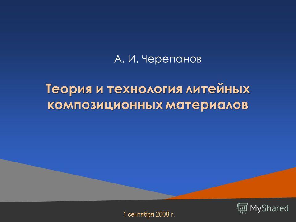А. И. Черепанов 1 сентября 2008 г. Теория и технология литейных композиционных материалов
