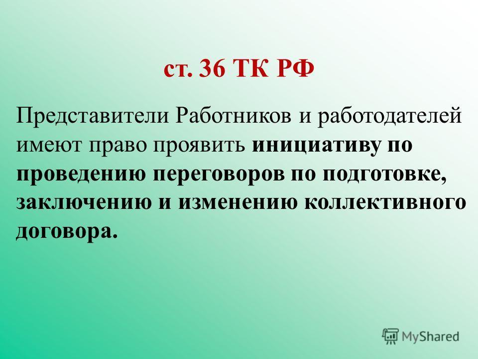 Представители Работников и работодателей имеют право проявить инициативу по проведению переговоров по подготовке, заключению и изменению коллективного договора. ст. 36 ТК РФ