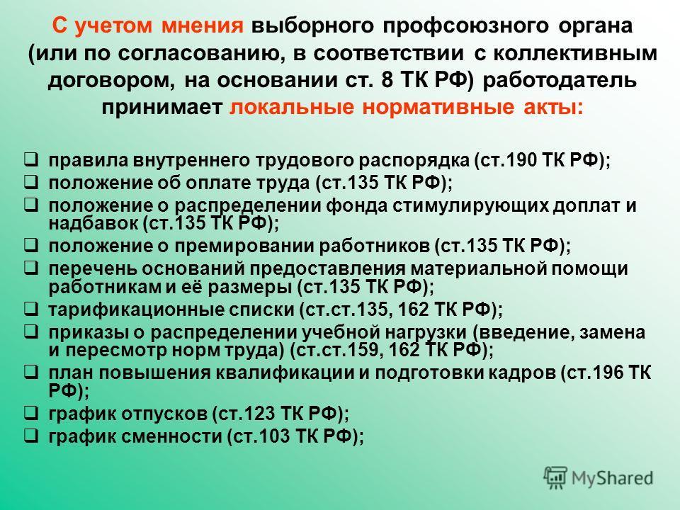 С учетом мнения выборного профсоюзного органа (или по согласованию, в соответствии с коллективным договором, на основании ст. 8 ТК РФ) работодатель принимает локальные нормативные акты: правила внутреннего трудового распорядка (ст.190 ТК РФ); положен