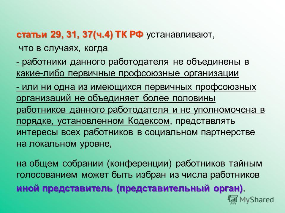 статьи 29, 31, 37(ч.4) ТК РФ устанавливают, что в случаях, когда - работники данного работодателя не объединены в какие-либо первичные профсоюзные организации - или ни одна из имеющихся первичных профсоюзных организаций не объединяет более половины р