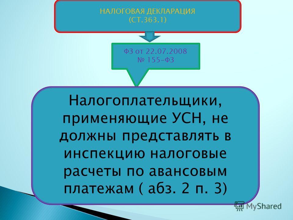 НАЛОГОВАЯ ДЕКЛАРАЦИЯ (СТ.363.1) ФЗ от 22.07.2008 155-ФЗ Налогоплательщики, применяющие УСН, не должны представлять в инспекцию налоговые расчеты по авансовым платежам ( абз. 2 п. 3)