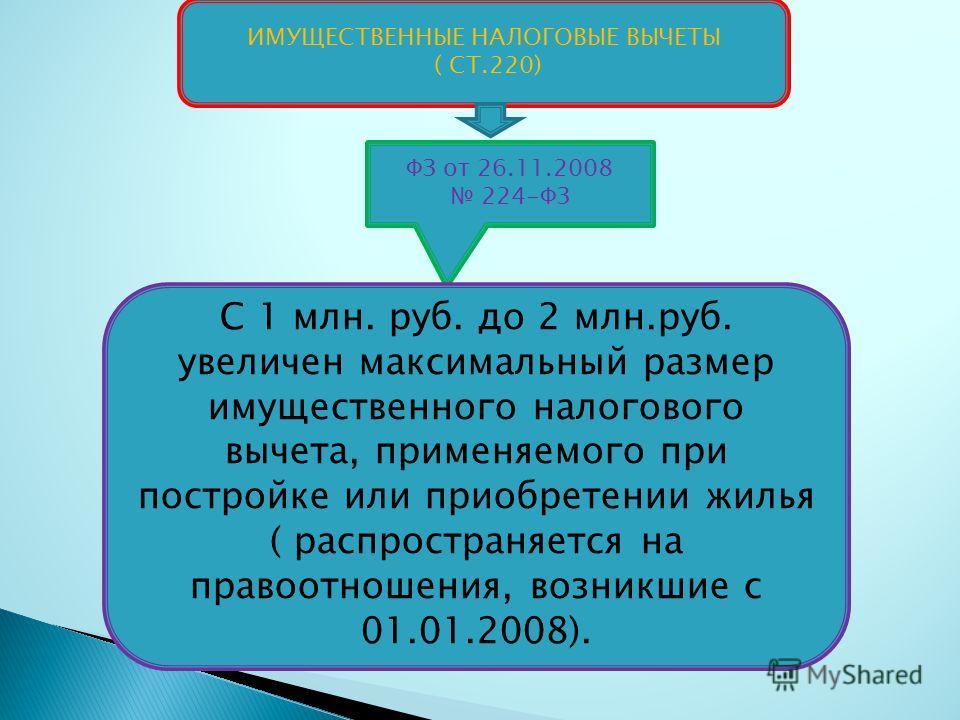 ИМУЩЕСТВЕННЫЕ НАЛОГОВЫЕ ВЫЧЕТЫ ( СТ.220) ФЗ от 26.11.2008 224-ФЗ С 1 млн. руб. до 2 млн.руб. увеличен максимальный размер имущественного налогового вычета, применяемого при постройке или приобретении жилья ( распространяется на правоотношения, возник
