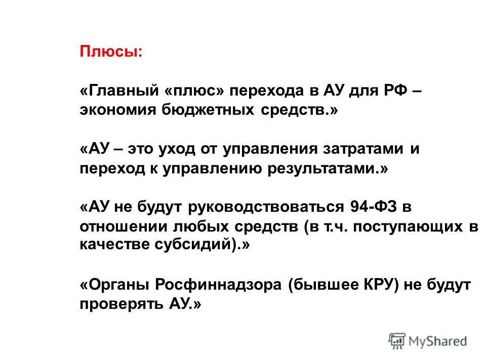 Плюсы: «Главный «плюс» перехода в АУ для РФ – экономия бюджетных средств.» «АУ – это уход от управления затратами и переход к управлению результатами.» «АУ не будут руководствоваться 94-ФЗ в отношении любых средств (в т.ч. поступающих в качестве субс