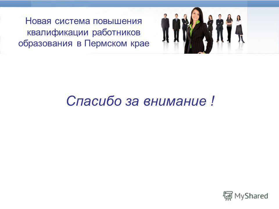 Новая система повышения квалификации работников образования в Пермском крае Спасибо за внимание !