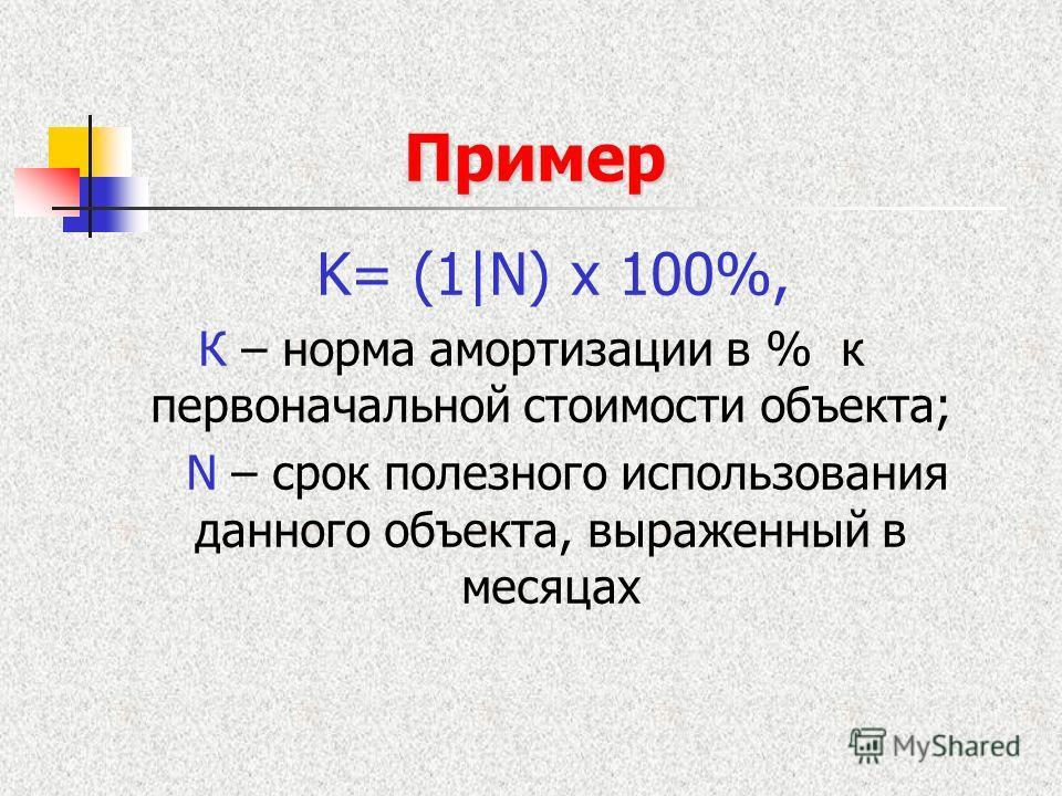 Пример K= (1|N) x 100%, К – норма амортизации в % к первоначальной стоимости объекта; N – срок полезного использования данного объекта, выраженный в месяцах