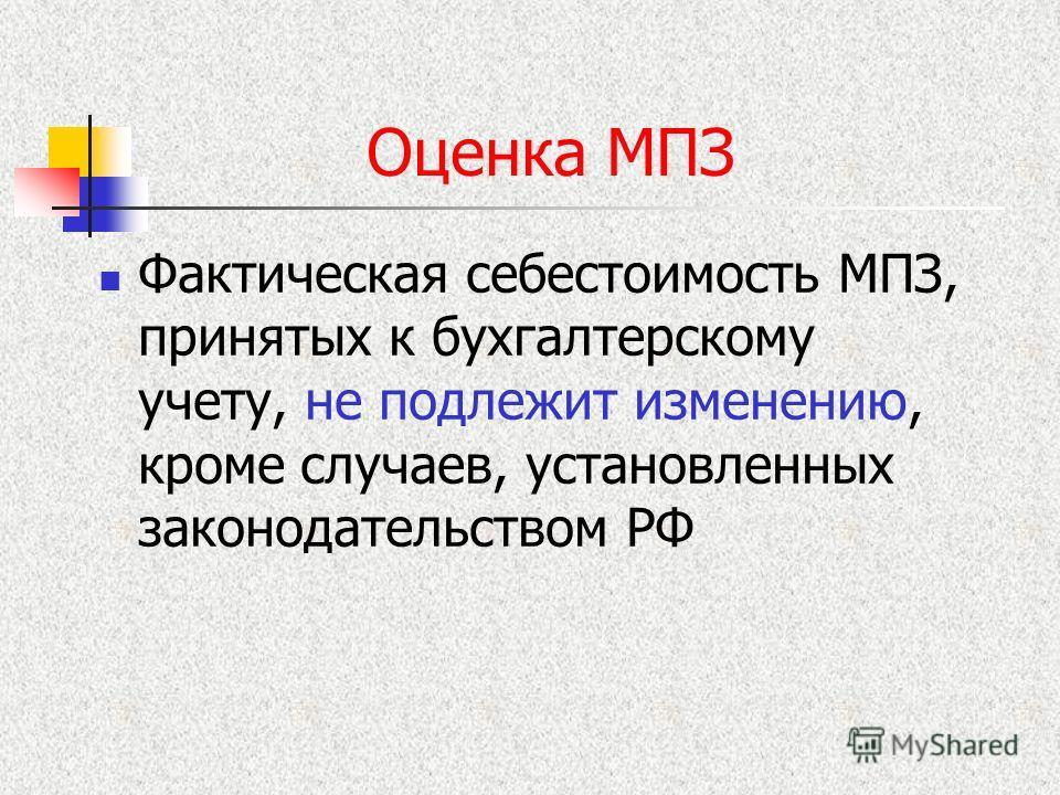 Оценка МПЗ Фактическая себестоимость МПЗ, принятых к бухгалтерскому учету, не подлежит изменению, кроме случаев, установленных законодательством РФ