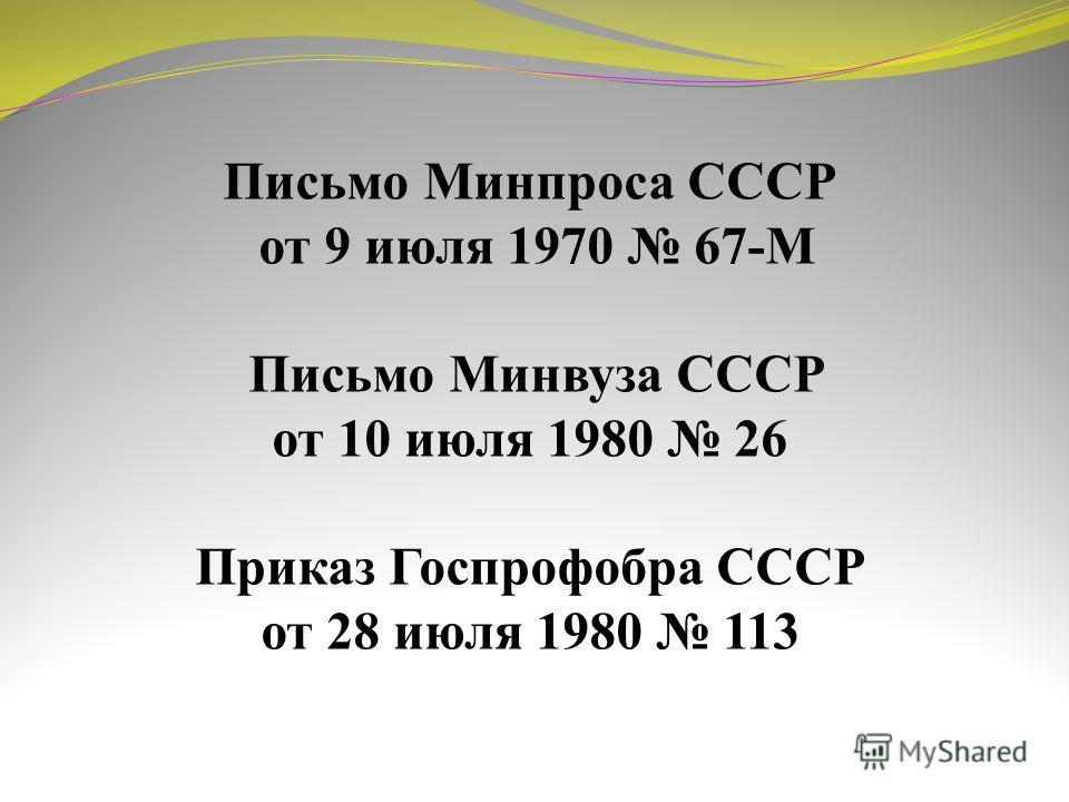 Письмо Минпроса СССР от 9 июля 1970 67-М Письмо Минвуза СССР от 10 июля 1980 26 Приказ Госпрофобра СССР от 28 июля 1980 113