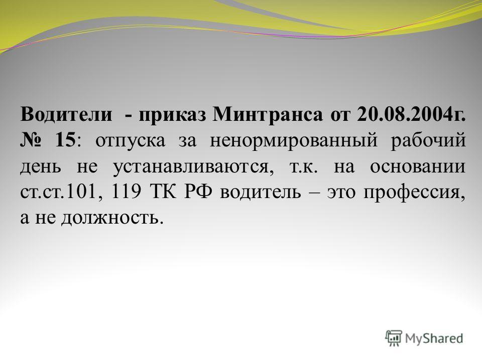 Водители - приказ Минтранса от 20.08.2004г. 15: отпуска за ненормированный рабочий день не устанавливаются, т.к. на основании ст.ст.101, 119 ТК РФ водитель – это профессия, а не должность.