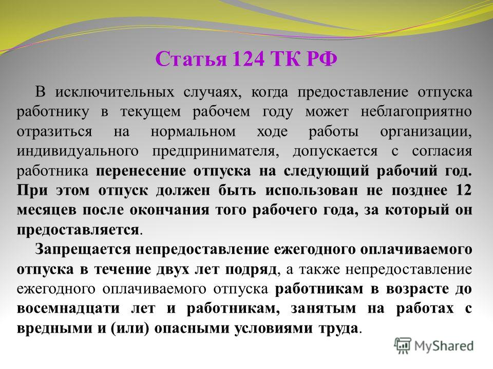 Статья 124 ТК РФ В исключительных случаях, когда предоставление отпуска работнику в текущем рабочем году может неблагоприятно отразиться на нормальном ходе работы организации, индивидуального предпринимателя, допускается с согласия работника перенесе