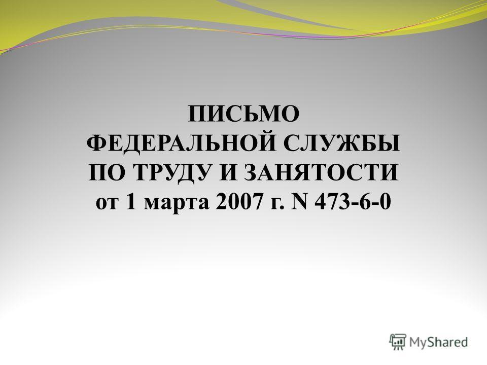 ПИСЬМО ФЕДЕРАЛЬНОЙ СЛУЖБЫ ПО ТРУДУ И ЗАНЯТОСТИ от 1 марта 2007 г. N 473-6-0