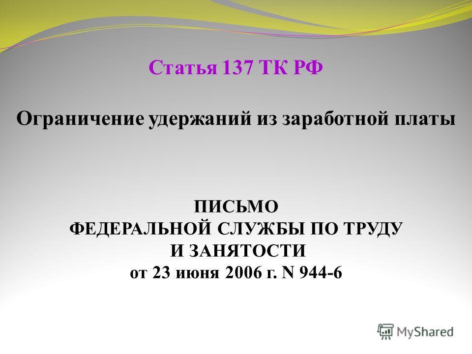 Статья 137 ТК РФ Ограничение удержаний из заработной платы ПИСЬМО ФЕДЕРАЛЬНОЙ СЛУЖБЫ ПО ТРУДУ И ЗАНЯТОСТИ от 23 июня 2006 г. N 944-6
