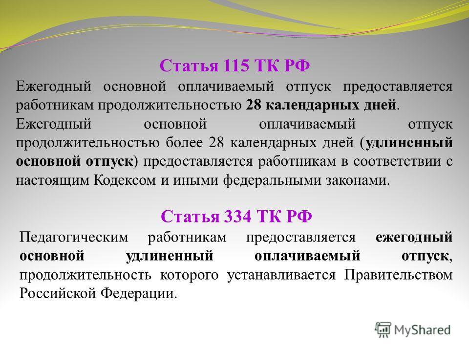 Статья 334 ТК РФ Педагогическим работникам предоставляется ежегодный основной удлиненный оплачиваемый отпуск, продолжительность которого устанавливается Правительством Российской Федерации. Статья 115 ТК РФ Ежегодный основной оплачиваемый отпуск пред