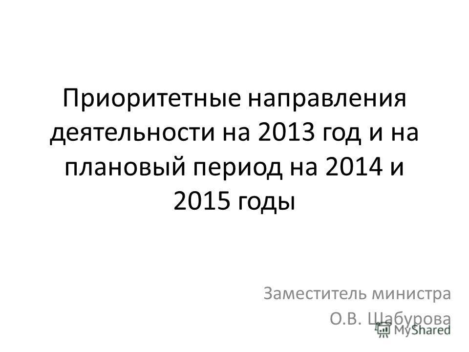 Приоритетные направления деятельности на 2013 год и на плановый период на 2014 и 2015 годы Заместитель министра О.В. Шабурова
