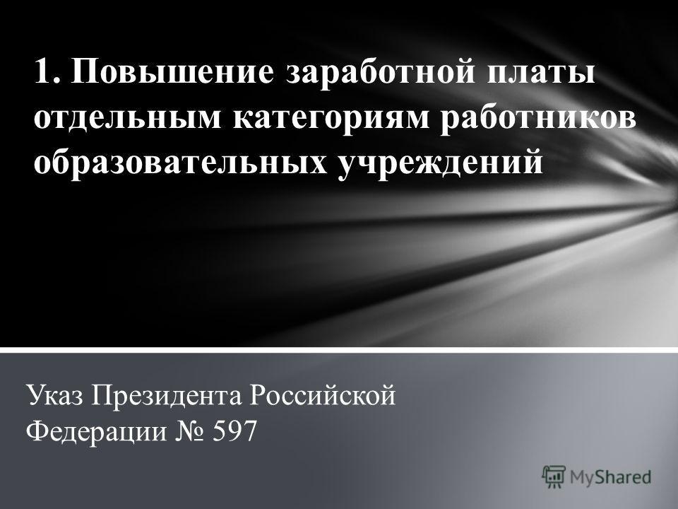 1. Повышение заработной платы отдельным категориям работников образовательных учреждений Указ Президента Российской Федерации 597