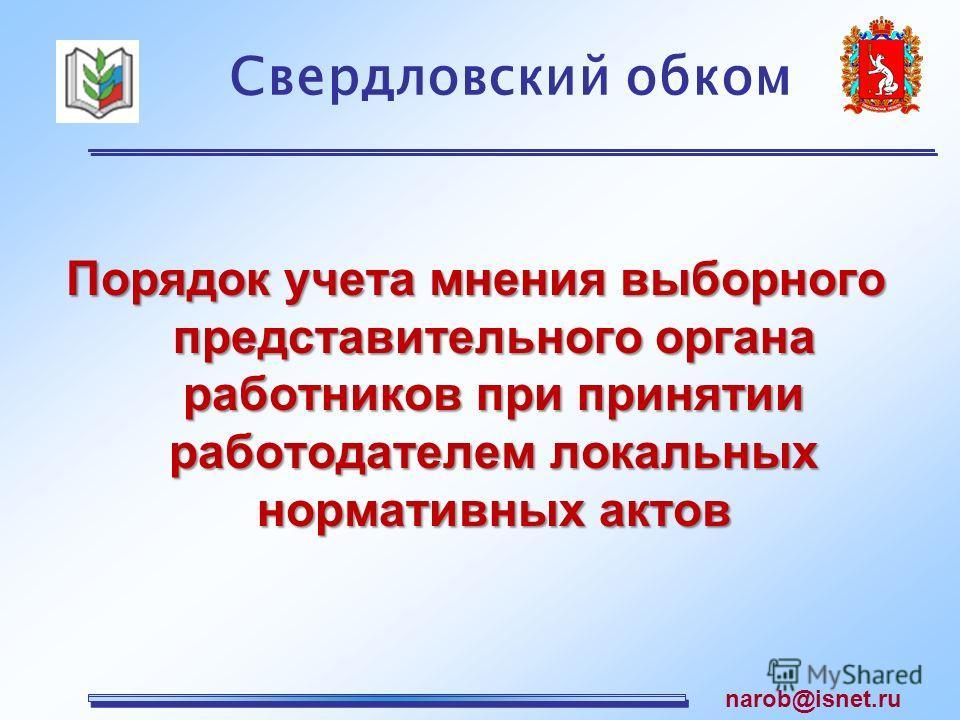 Порядок учета мнения выборного представительного органа работников при принятии работодателем локальных нормативных актов Свердловский обком narob@isnet.ru