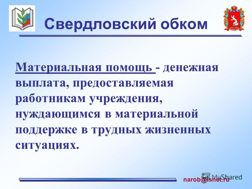 Свердловский обком Материальная помощь - денежная выплата, предоставляемая работникам учреждения, нуждающимся в материальной поддержке в трудных жизненных ситуациях. narob@isnet.ru