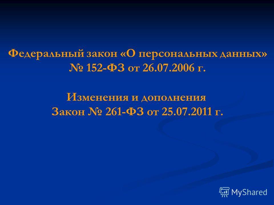 Федеральный закон «О персональных данных» 152-ФЗ от 26.07.2006 г. Изменения и дополнения Закон 261-ФЗ от 25.07.2011 г.