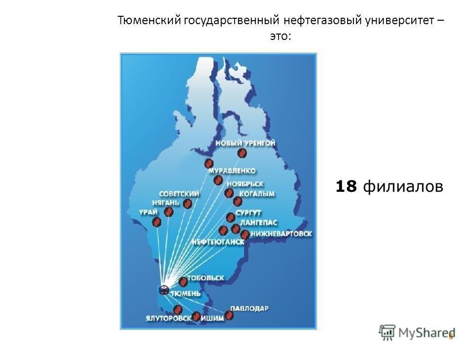Тюменский государственный нефтегазовый университет – это: 18 филиалов 6