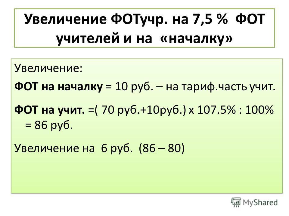 Увеличение ФОТучр. на 7,5 % ФОТ учителей и на «началку» Увеличение: ФОТ на началку = 10 руб. – на тариф.часть учит. ФОТ на учит. =( 70 руб.+10руб.) х 107.5% : 100% = 86 руб. Увеличение на 6 руб. (86 – 80) Увеличение: ФОТ на началку = 10 руб. – на тар