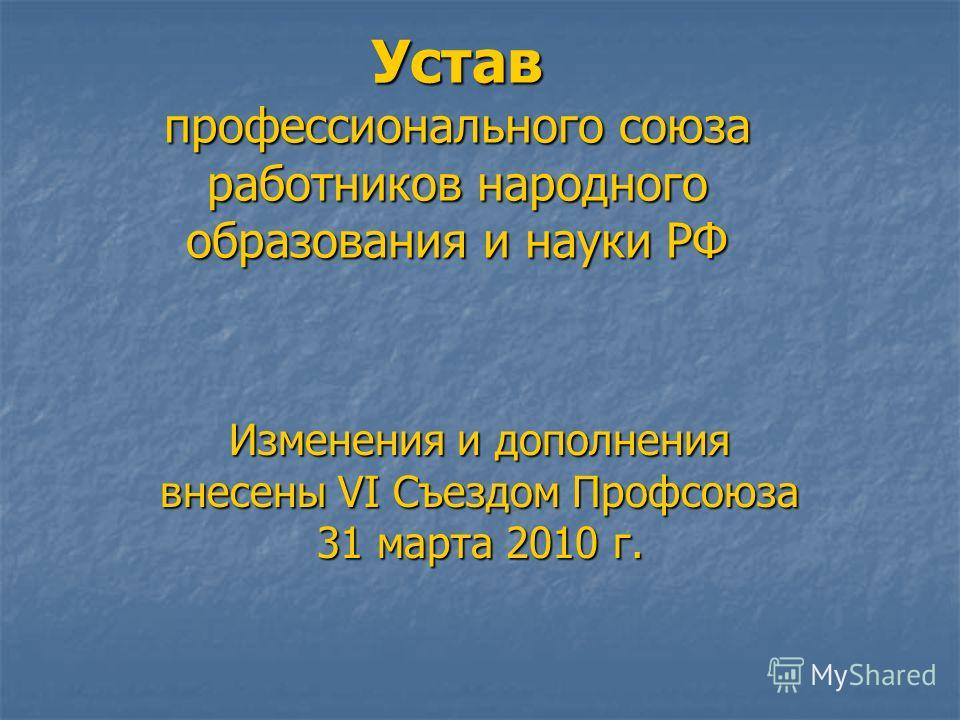 Устав профессионального союза работников народного образования и науки РФ Изменения и дополнения внесены VI Съездом Профсоюза 31 марта 2010 г.