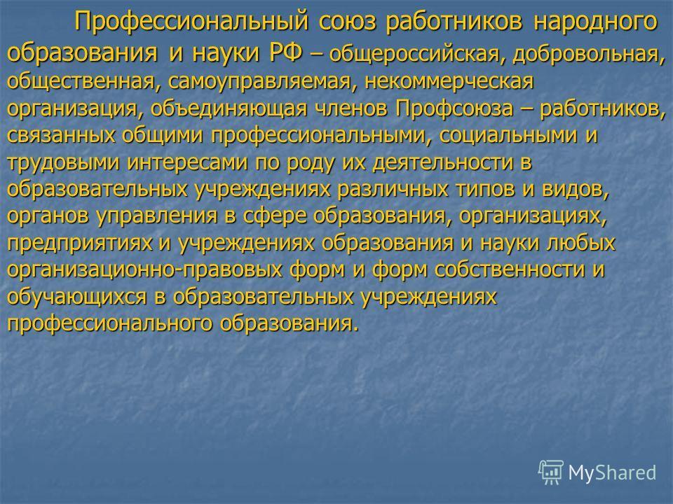 Профессиональный союз работников народного образования и науки РФ – общероссийская, добровольная, общественная, самоуправляемая, некоммерческая организация, объединяющая членов Профсоюза – работников, связанных общими профессиональными, социальными и
