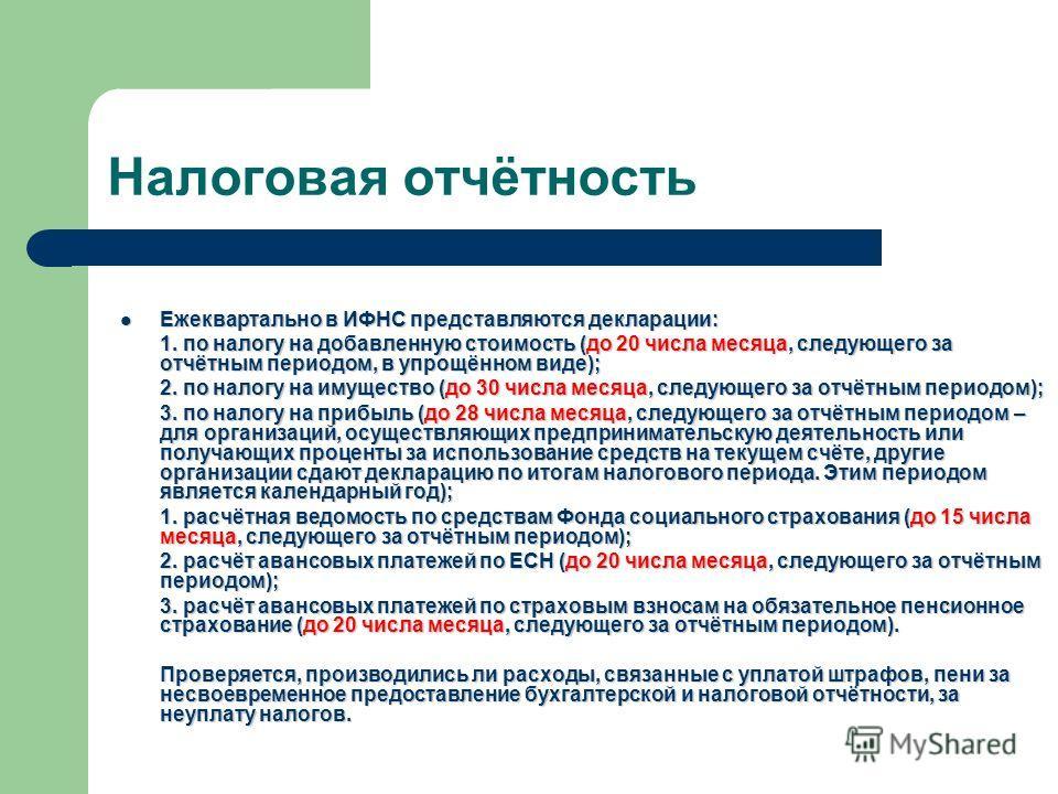 Налоговая отчётность Ежеквартально в ИФНС представляются декларации: Ежеквартально в ИФНС представляются декларации: 1. по налогу на добавленную стоимость (до 20 числа месяца, следующего за отчётным периодом, в упрощённом виде); 2. по налогу на имуще