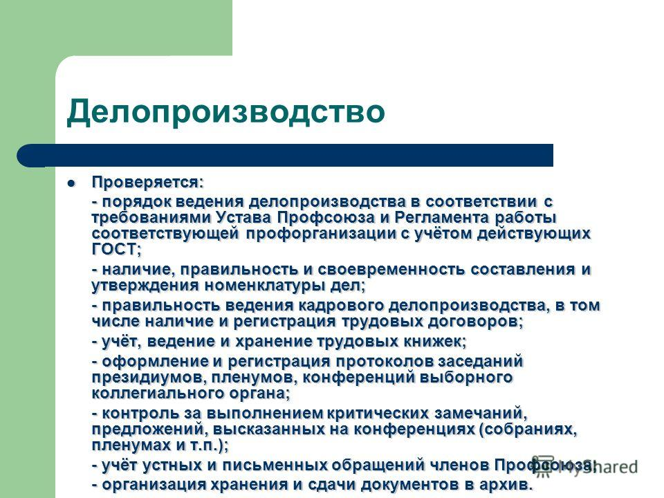 Делопроизводство Проверяется: Проверяется: - порядок ведения делопроизводства в соответствии с требованиями Устава Профсоюза и Регламента работы соответствующей профорганизации с учётом действующих ГОСТ; - наличие, правильность и своевременность сост
