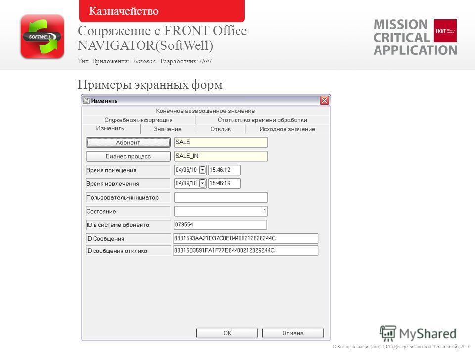 Примеры экранных форм © Все права защищены, ЦФТ (Центр Финансовых Технологий), 2010 Тип Приложения: Базовое Разработчик: ЦФТ Сопряжение с FRONT Office NAVIGATOR(SoftWell) Казначейство