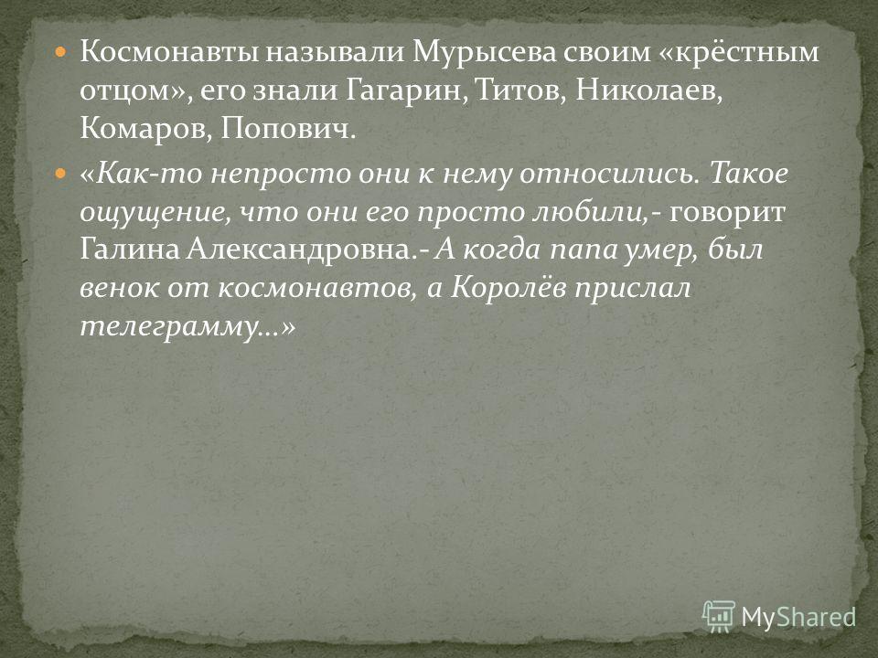 Космонавты называли Мурысева своим «крёстным отцом», его знали Гагарин, Титов, Николаев, Комаров, Попович. «Как-то непросто они к нему относились. Такое ощущение, что они его просто любили,- говорит Галина Александровна.- А когда папа умер, был венок