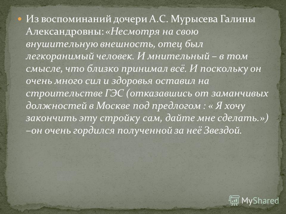 Из воспоминаний дочери А.С. Мурысева Галины Александровны: «Несмотря на свою внушительную внешность, отец был легкоранимый человек. И мнительный – в том смысле, что близко принимал всё. И поскольку он очень много сил и здоровья оставил на строительст