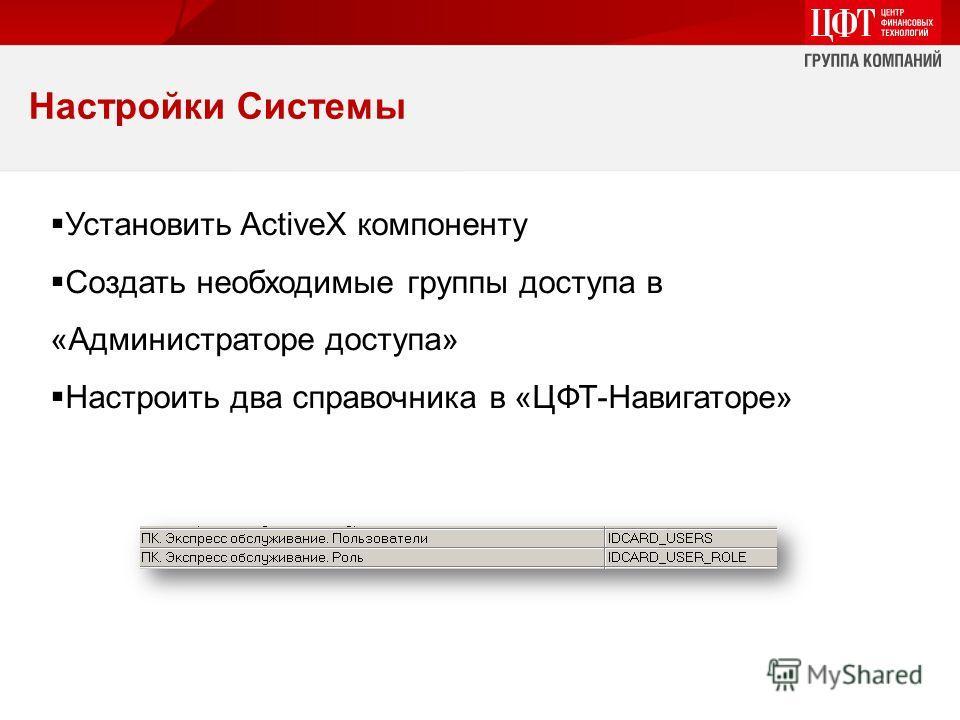 Настройки Системы Установить ActiveX компоненту Создать необходимые группы доступа в «Администраторе доступа» Настроить два справочника в «ЦФТ-Навигаторе»