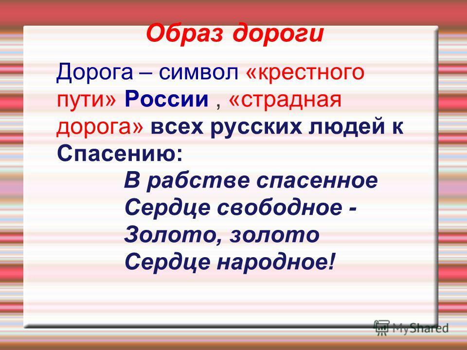 Образ дороги Дорога – символ «крестного пути» России, «страдная дорога» всех русских людей к Спасению: В рабстве спасенное Сердце свободное - Золото, золото Сердце народное!