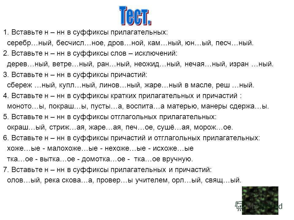 1. Вставьте н – нн в суффиксы прилагательных: серебр…ный, бесчисл…ное, дров…ной, кам…ный, юн…ый, песч…ный. 2. Вставьте н – нн в суффиксы слов – исключений: дерев…ный, ветре…ный, ран…ный, неожид…ный, нечая…ный, изран …ный. 3. Вставьте н – нн в суффикс