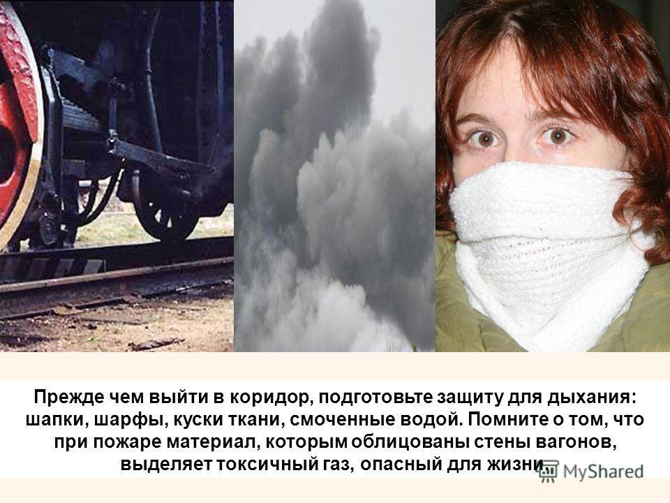Прежде чем выйти в коридор, подготовьте защиту для дыхания: шапки, шарфы, куски ткани, смоченные водой. Помните о том, что при пожаре материал, которым облицованы стены вагонов, выделяет токсичный газ, опасный для жизни.