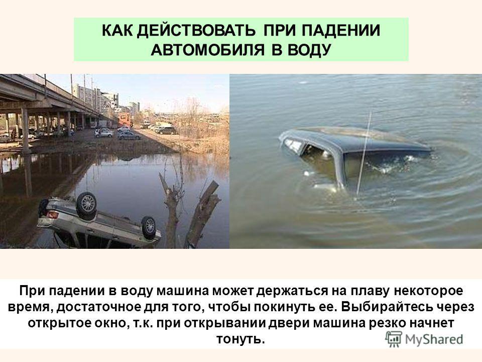 При падении в воду машина может держаться на плаву некоторое время, достаточное для того, чтобы покинуть ее. Выбирайтесь через открытое окно, т.к. при открывании двери машина резко начнет тонуть. КАК ДЕЙСТВОВАТЬ ПРИ ПАДЕНИИ АВТОМОБИЛЯ В ВОДУ