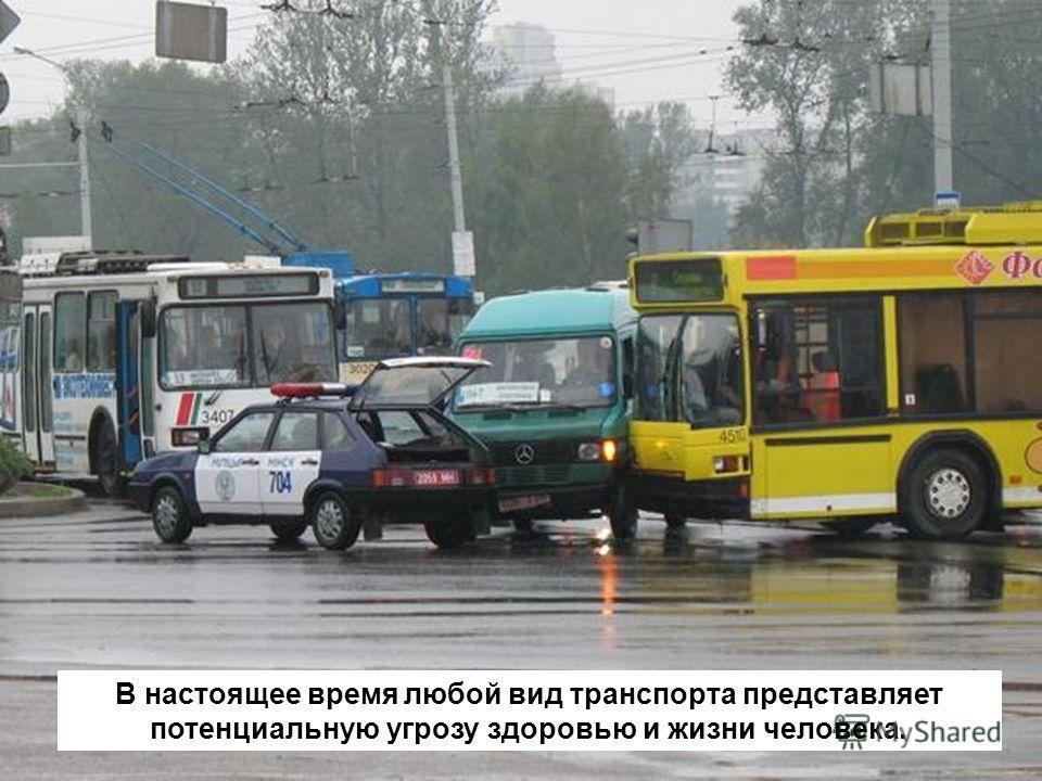 В настоящее время любой вид транспорта представляет потенциальную угрозу здоровью и жизни человека.