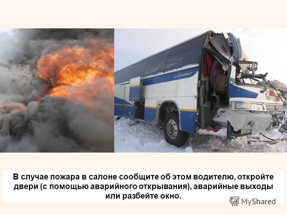 В случае пожара в салоне сообщите об этом водителю, откройте двери (с помощью аварийного открывания), аварийные выходы или разбейте окно.
