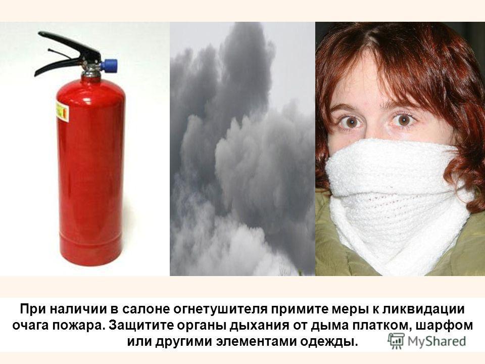 При наличии в салоне огнетушителя примите меры к ликвидации очага пожара. Защитите органы дыхания от дыма платком, шарфом или другими элементами одежды.